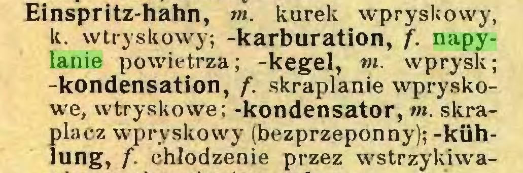 (...) Einspritz-hahn, m. kurek wpryskowy, k. wtryskowy; -karburation, /. napylanie powietrza; -kegel, m. wprysk; -kondensation, /. skraplanie wpryskowe, wtryskowe; -kondensator, m. skraplacz wpryskowy (bezprzeponny);-kühlung, /. chłodzenie przez wstrzykiwa...
