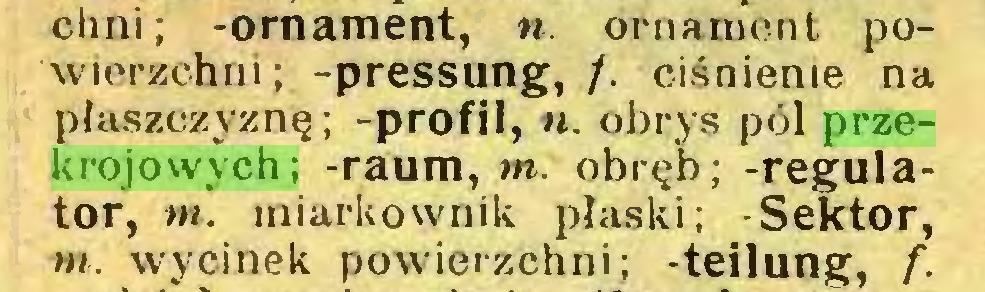 (...) chni ; -ornament, ». ornament powierzchni ; -pressung, /. ciśnienie na płaszczyznę; -profil, ». obrys pól przekrojowych; -raum, m. obręb; -regulator, m. miarkownik płaski; -Sektor, m. wycinek powierzchni; -teilung, f...
