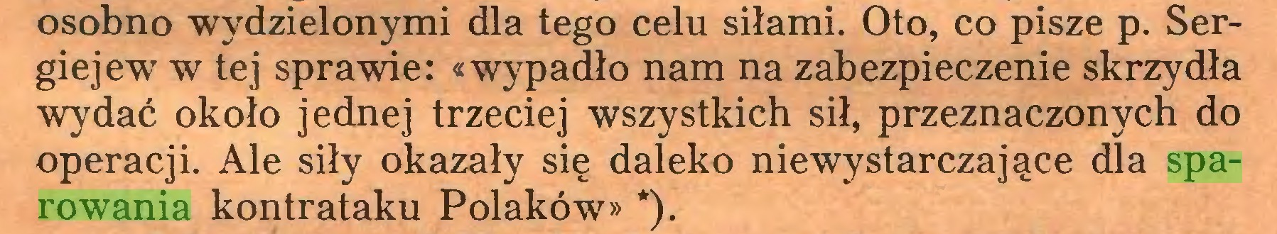 (...) osobno wydzielonymi dla tego celu siłami. Oto, co pisze p. Sergiejew w tej sprawie: «wypadło nam na zabezpieczenie skrzydła wydać około jednej trzeciej wszystkich sił, przeznaczonych do operacji. Ale siły okazały się daleko niewystarczające dla sparowania kontrataku Polaków» *)...