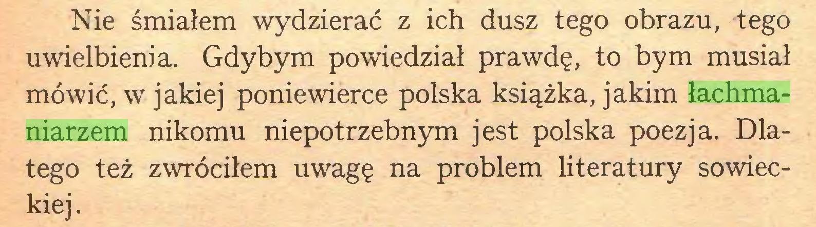 (...) Nie śmiałem wydzierać z ich dusz tego obrazu, tego uwielbienia. Gdybym powiedział prawdę, to bym musiał mówić, w jakiej poniewierce polska książka, jakim łachmaniarzem nikomu niepotrzebnym jest polska poezja. Dlatego też zwróciłem uwagę na problem literatury sowieckiej...