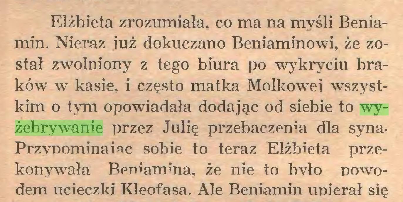 (...) Elżbieta zrozumiała, co ma na myśli Beniamin. Nieraz iuż dokuczano Beniaminowi, że został zwolniony z tego biura po wykryciu braków w kasie, i często matka Molkowei wszystkim o tym opowiadała dodając od siebie to wyżebrywanie przez Julię przebaczenia dla synaPrzypominane sobie to teraz Elżbieta przekonywała Beniamina, że nie to bvło powodem ucieczki Kleofasa. Ale Beniamin upierał się...