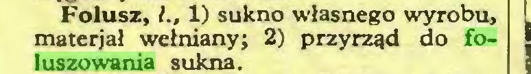 (...) Folusz, l., 1) sukno własnego wyrobu, materjał wełniany; 2) przyrząd do foluszowania sukna...