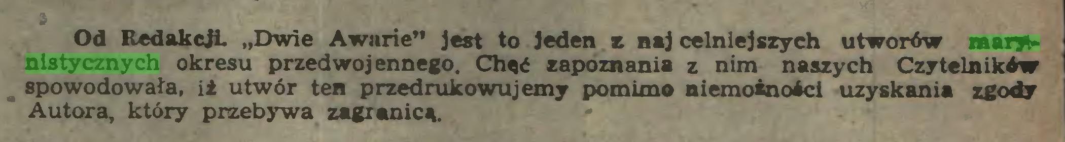 """(...) Od Redakcji """"Dwie Awarie"""" Jest to jeden z naj celniejszych utworów marynistycznych okresu przedwojennego. Chęć zapoznania z nim naszych Czytelników spowodowała, iż utwór ten przedrukowujemy pomimo niemożności uzyskania zgody Autora, który przebywa zagranicą..."""
