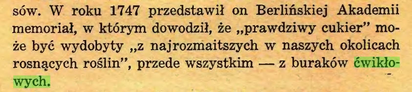 """(...) sów. W roku 1747 przedstawił on Berlińskiej Akademii memoriał, w którym dowodził, że """"prawdziwy cukier"""" może być wydobyty """"z najrozmaitszych w naszych okolicach rosnących roślin"""", przede wszystkim — z buraków ćwikłowych..."""
