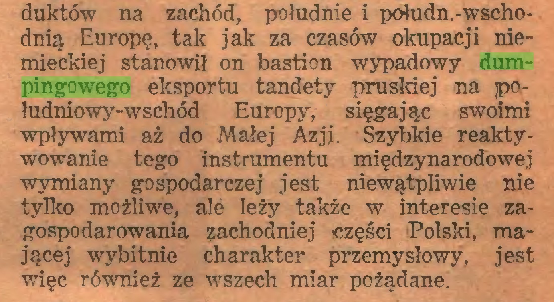 (...) duktów na zachód, południe i połudn.-wschodnią Europę, tak jak za czasów okupacji niemieckiej stanowił on bastion wypadowy dumpingowego eksportu tandety pruskiej na jpołudniowy-wschód Europy, sięgając swoimi wpływami aż do Małej Azji. Szybkie reaktywowanie tego instrumentu międzynarodowej wymiany gospodarczej jest niewątpliwie nie tylko możliwe, alé leży także w interesie zagospodarowania zachodniej części Polski, mającej wybitnie charakter przemysłowy, jest więc również ze wszech miar pożądane...