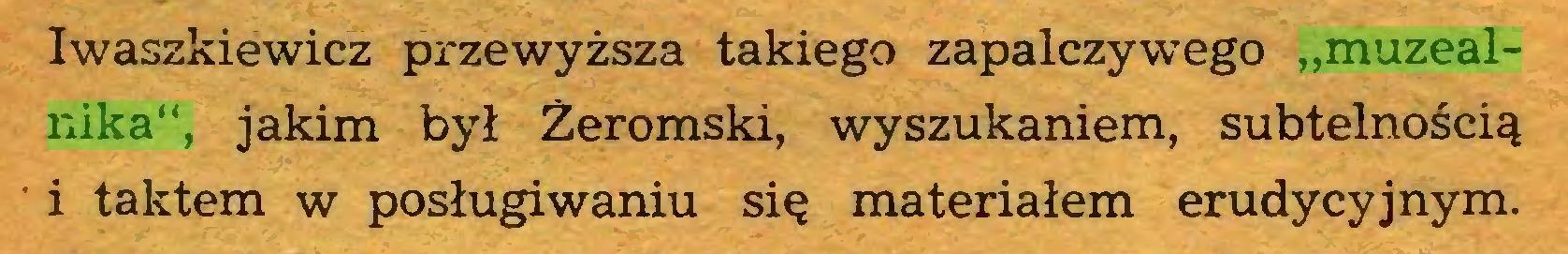 """(...) Iwaszkiewicz przewyższa takiego zapalczywego """"muzealnika"""", jakim był Żeromski, wyszukaniem, subtelnością i taktem w posługiwaniu się materiałem erudycyjnym..."""