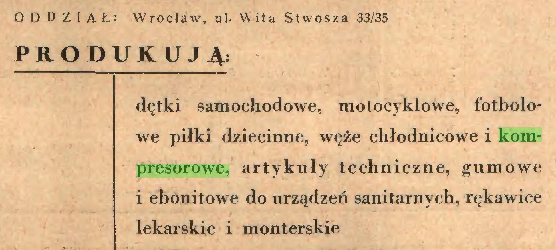 (...) O D D Z I AŁ: Wrocław, ul. Wita Stwosza 33/35 PRODUKUJĄ: dętki samochodowe, motocyklowe, fotbolowe piłki dziecinne, węże ehłodnicowe i kompresorowe, artykuły techniczne, gumowe i ebonitowe do urządzeń sanitarnych, rękawice lekarskie i monterskie...