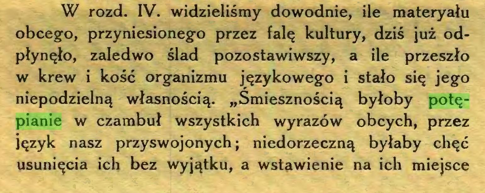 """(...) W rozd. IV. widzieliśmy dowodnie, ile materyału obcego, przyniesionego przez falę kultury, dziś już odpłynęło, zaledwo ślad pozostawiwszy, a ile przeszło w krew i kość organizmu językowego i stało się jego niepodzielną własnością. """"Śmiesznością byłoby potępianie w czambuł wszystkich wyrazów obcych, przez język nasz przyswojonych; niedorzeczną byłaby chęć usunięcia ich bez wyjątku, a wstawienie na ich miejsce..."""
