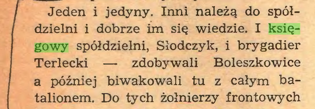 (...) / Jeden i jedyny. Inni należą do spółdzielni i dobrze im się wiedzie. I księgowy spółdzielni, Słodczylc, i brygadier Terlecki — zdobywali Boleszkowice a później biwakowali tu z całym batalionem. Do tych żołnierzy frontowych...