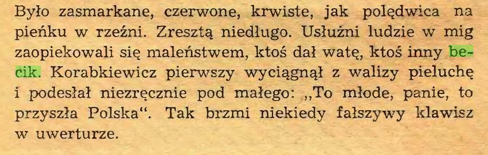 """(...) Było zasmarkane, czerwone, krwiste, jak polędwica na pieńku w rzeźni. Zresztą niedługo. Usłużni ludzie w mig zaopiekowali się maleństwem, ktoś dał watę, ktoś inny becik. Korabkiewicz pierwszy wyciągnął z walizy pieluchę 1 podesłał niezręcznie pod małego: """"To młode, panie, to przyszła Polska"""". Tak brzmi niekiedy fałszywy klawisz w uwerturze..."""