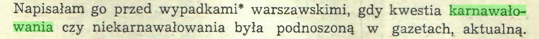 (...) Napisałam go przed wypadkami* warszawskimi, gdy kwestia karnawałowania czy niekarnawałowania była podnoszoną w gazetach, aktualną...