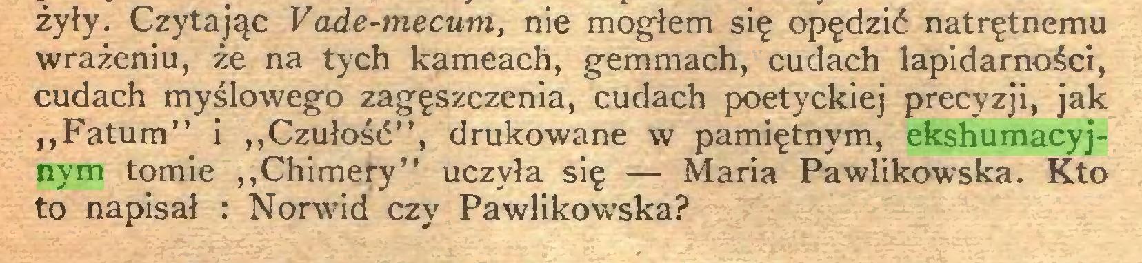 """(...) żyły. Czytając Vade-mecum, nie mogłem się opędzić natrętnemu wrażeniu, że na tych kameach, gemmach, cudach lapidarności, cudach myślowego zagęszczenia, cudach poetyckiej precyzji, jak """"Fatum"""" i """"Czułość"""", drukowane w pamiętnym, ekshumacyjnym tomie """"Chimery"""" uczyła się — Maria Pawlikowska. Kto to napisał : Norwid czy Pawlikowska?..."""
