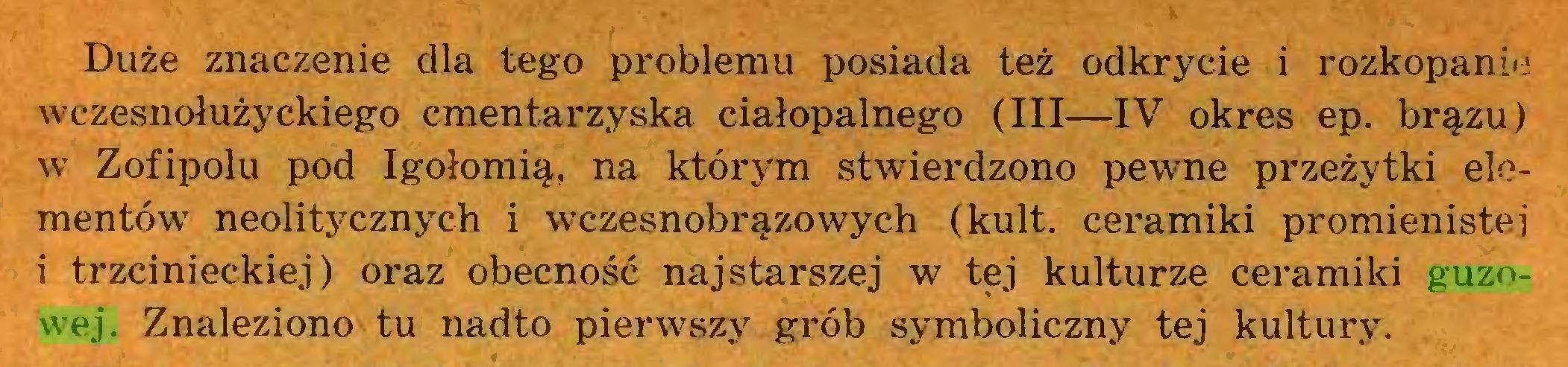 (...) Duże znaczenie dla tego problemu posiada też odkrycie i rozkopanie wczesnołużyckiego cmentarzyska ciałopalnego (III—IV okres ep. brązu) w Zofipolu pod Igołomią, na którym stwierdzono pewne przeżytki elementów neolitycznych i wczesnobrązowych (kult. ceramiki promienistej i trzcinieckiej) oraz obecność najstarszej w tej kulturze ceramiki guzowej. Znaleziono tu nadto pierwszy grób symboliczny tej kultury...