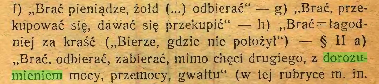 """(...) f) """"Brać pieniądze, żołd (...) odbierać"""" — g) """"Brać, przekupować się, dawać się przekupić"""" — h) """"Brać=łagodniej za kraść (""""Bierze, gdzie nie położył"""") — § II a) """"Brać, odbierać, zabierać, mimo chęci drugiego, z dorozumieniem mocy, przemocy, gwałtu"""" (w tej rubryce m. in..."""