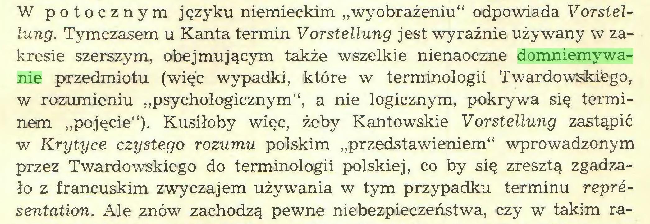 """(...) W potocznym języku niemieckim """"wyobrażeniu"""" odpowiada Vorstellung. Tymczasem u Kanta termin Vorstellung jest wyraźnie używany w zakresie szerszym, obejmującym także wszelkie nienaoczne domniemywanie przedmiotu (więc wypadki, które w terminologii Twardowskiego, w rozumieniu """"psychologicznym"""", a nie logicznym, pokrywa się terminem """"pojęcie""""). Kusiłoby więc, żeby Kantowskie Vorstellung zastąpić w Krytyce czystego rozumu polskim """"przedstawieniem"""" wprowadzonym przez Twardowskiego do terminologii polskiej, co by się zresztą zgadzało z francuskim zwyczajem używania w tym przypadku terminu representation. Ale znów zachodzą pewne niebezpieczeństwa, czy w takim ra..."""