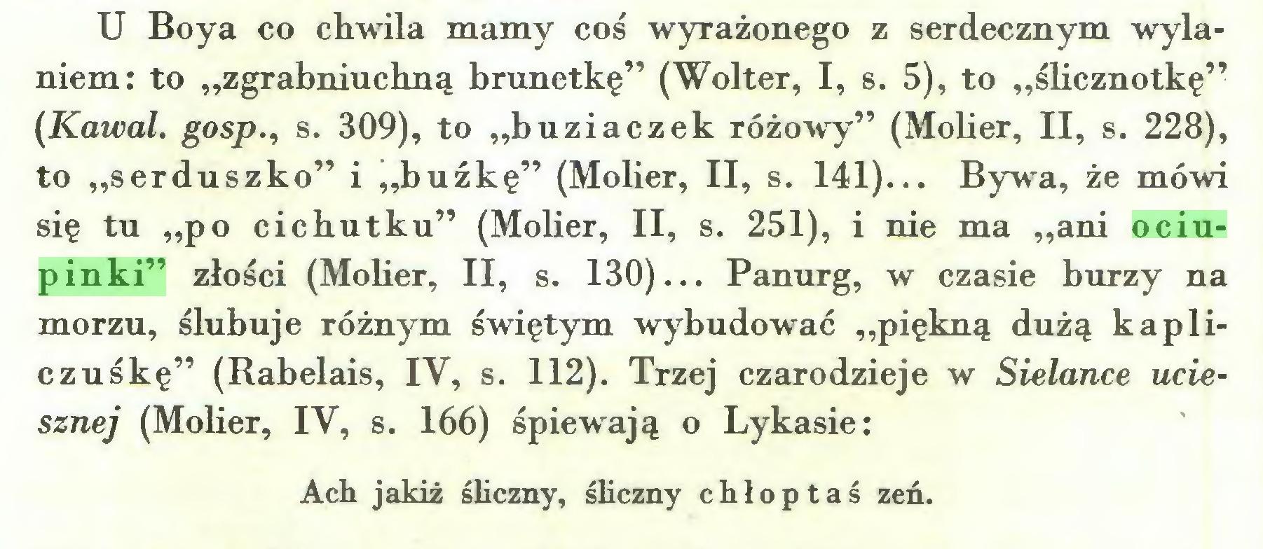 """(...) U Boya co chwila mamy coś wyrażonego z serdecznym wylaniem: to """"zgrabniuchną brunetkę"""" (Wolter, I, s. 5), to """"ślicznotkę"""" (Kawał, gosp., s. 309), to """"buziaczek różowy"""" (Mober, II, s. 228), to """"serduszko"""" i """"buźkę"""" (Molier, II, s. 141)... Bywa, że mówi się tu """"po cichutku"""" (Mober, II, s. 251), i nie ma """"ani ociupinki"""" złości (Mober, II, s. 130)... Panurg, w czasie burzy na morzu, ślubuje różnym świętym wybudować """"piękną dużą kapliczuśkę"""" (Rabelais, IV, s. 112). Trzej czarodzieje w Sielance uciesznej (Mober, IV, s. 166) śpiewają o Lykasie: Ach jakiż śliczny, śliczny chłoptaś zeń..."""