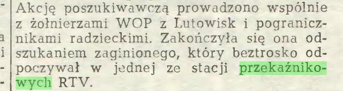 (...) Akcję poszukiwawczą prowadzono wspólnie z żołnierzami WOP z Lutowisk i pogranicznikami radzieckimi. Zakończyła się ona odszukaniem zaginionego, który beztrosko odpoczywał w jednej ze stacji przekaźnikowych RTV...