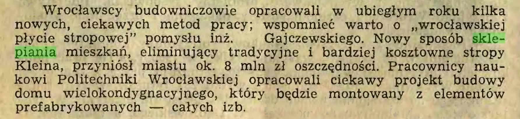 """(...) Wrocławscy budowniczowie opracowali w ubiegłym roku kilka nowych, ciekawych metod pracy; wspomnieć warto o """"wrocławskiej płycie stropowej"""" pomysłu inż. Gajczewskiego. Nowy sposób sklepiania mieszkań, eliminujący tradycyjne i bardziej kosztowne stropy Kleina, przyniósł miastu ok. 8 min zł oszczędności. Pracownicy naukowi Politechniki Wrocławskiej opracowali ciekawy projekt budowy domu wielokondygnacyjnego, który będzie montowany z elementów prefabrykowanych — całych izb..."""