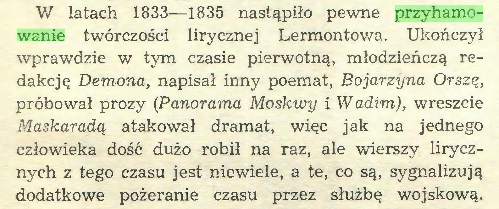 (...) W latach 1833—1835 nastąpiło pewne przyhamowanie twórczości lirycznej Lermontowa. Ukończył wprawdzie w tym czasie pierwotną, młodzieńczą redakcję Demona, napisał inny poemat, Bojarzyna Orszę, próbował prozy (Panorama Moskwy i Wadim), wreszcie Maskaradą atakował dramat, więc jak na jednego człowieka dość dużo robił na raz, ale wierszy lirycznych z tego czasu jest niewiele, a te, co są, sygnalizują dodatkowe pożeranie czasu przez służbę wojskową...