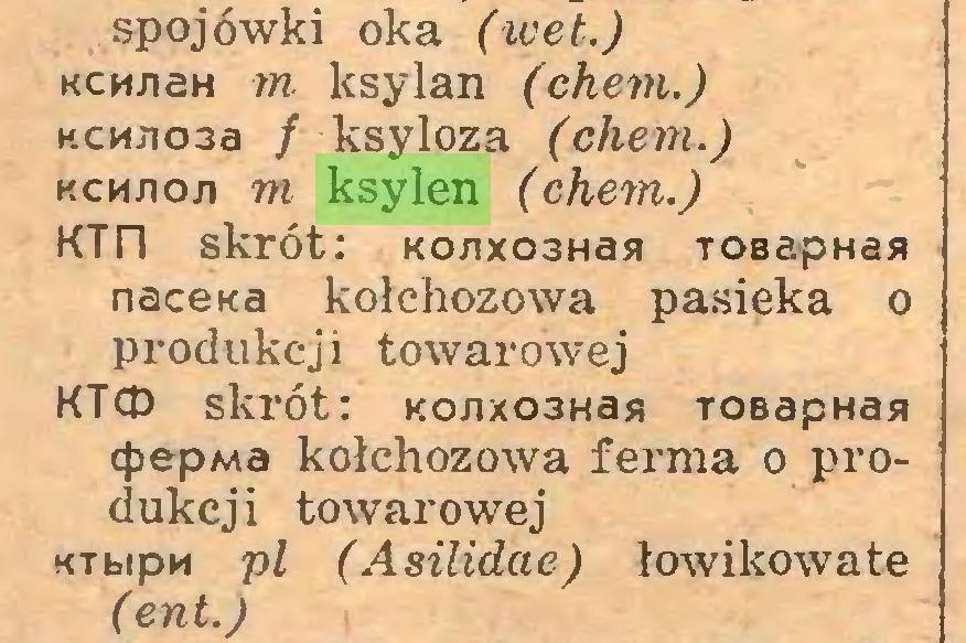 (...) spojówki oka (wet.) Kcw/iaH m ksylan (chem.) KCHJio3a / ksyloza (chem.) kcmjioji m ksylen (chem.) KTn skrót: Ko/ixo3Hasi TOBapHas nacetta kołchozowa pasieka o produkcji towarowej KTCD skrót: Ko/ixo3Has TOBapHan cfiepMa kołchozowa ferma o produkcji towarowej KTbipu pi (Asilidae) łowikowate (ent.)...