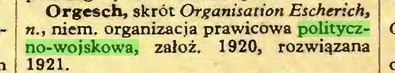 (...) Orgesch, skrót Organisation Escherich, n., niem. organizacja prawicowa polityczno-wojskowa, załóż. 1920, rozwiązana 1921...