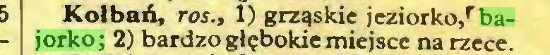 (...) Kołbań, ros., 1) grząskie jeziorko/ bajorko; 2) bardzo głębokie miejsce na rzece...