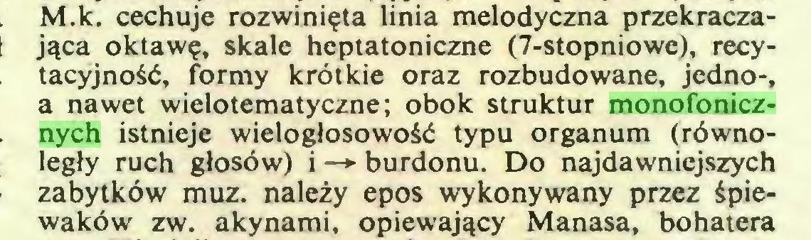(...) M.k. cechuje rozwinięta linia melodyczna przekraczająca oktawę, skale heptatoniczne (7-stopniowe), recytacyjność, formy krótkie oraz rozbudowane, jedno-, a nawet wielotematyczne; obok struktur monofonicznych istnieje wielogłosowość typu organum (równoległy ruch głosów) i —*■ burdonu. Do najdawniejszych zabytków muz. należy epos wykonywany przez śpiewaków zw. akynami, opiewający Manasa, bohatera...