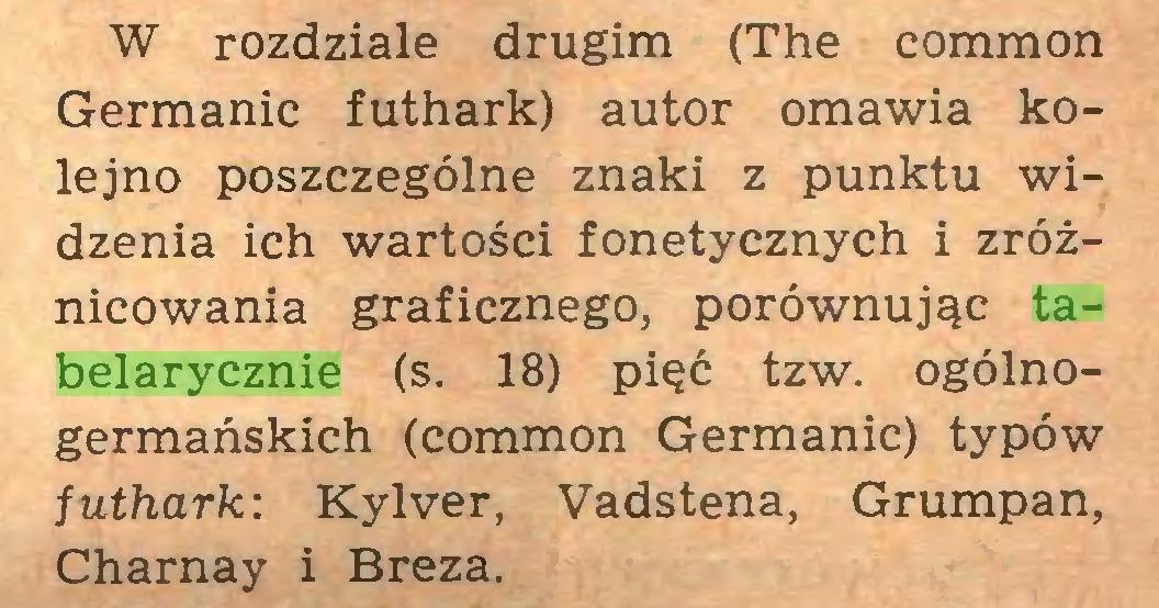 (...) W rozdziale drugim (The common Germanie futhark) autor omawia kolejno poszczególne znaki z punktu widzenia ich wartości fonetycznych i zróżnicowania graficznego, porównując tabelarycznie (s. 18) pięć tzw. ogólnogermańskich (common Germanie) typów futhark: Kylver, Vadstena, Grumpan, Charnay i Breza...