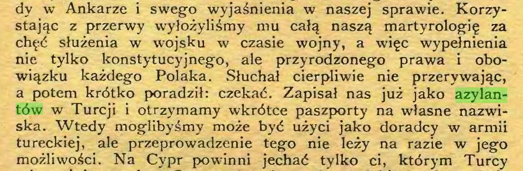 (...) dy w Ankarze i swego wyjaśnienia w naszej sprawie. Korzystając z przerwy wyłożyliśmy mu całą naszą martyrologię za chęć służenia w wojsku w czasie wojny, a więc wypełnienia nie tylko konstytucyjnego, ale przyrodzonego prawa i obowiązku każdego Polaka. .Słuchał cierpliwie nie przerywając, a potem krótko poradził: czekać. Zapisał nas już jako azylantów w Turcji i otrzymamy wkrótce paszporty na własne nazwiska. Wtedy moglibyśmy może być użyci jako doradcy w armii tureckiej, ale przeprowadzenie tego nie leży na razie w jego możliwości. Na Cypr powinni jechać tylko ci, którym Turcy...