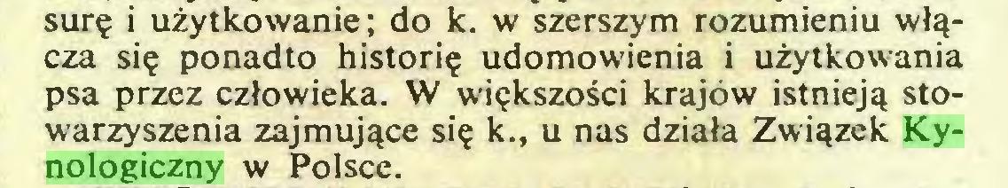 (...) surę i użytkowanie; do k. w szerszym rozumieniu włącza się ponadto historię udomowienia i użytkowania psa przez człowieka. W większości krajów istnieją stowarzyszenia zajmujące się k., u nas działa Związek Kynologiczny w Polsce...