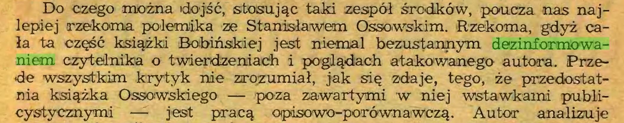 (...) Do czego można dojść, stosując taki zespół środków, poucza nas najlepiej rzekoma polemika ze Stanisławem Ossowskim. Rzekoma, gdyż cała ta część książki Bobińskiej jest niemal bezustannym dezinformowaniem czytelnika o twierdzeniach i poglądach atakowanego' autora. Przede wszystkim krytyk nie zrozumiał, jak się zdaje, tego, że przedostatnia książka Ossowskiego — poza zawartymi w niej wstawkami publicystycznymi — jest pracą opisowo-porównawczą. Autor analizuje...