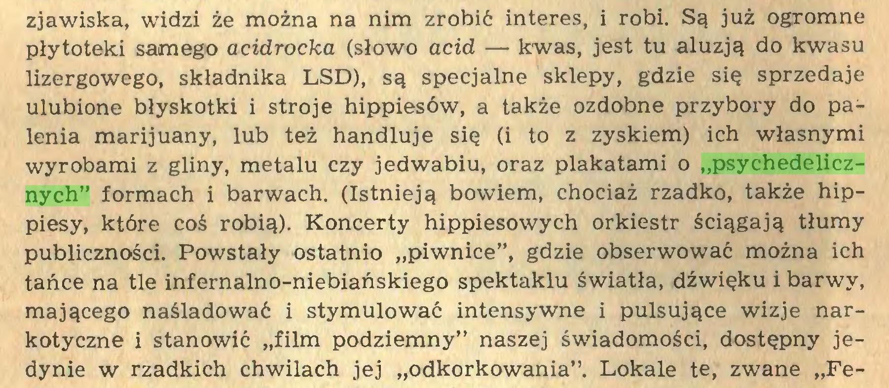 """(...) zjawiska, widzi że można na nim zrobić interes, i robi. Są już ogromne płytoteki samego acidrocka (słowo acid — kwas, jest tu aluzją do kwasu lizergowego, składnika LSD), są specjalne sklepy, gdzie się sprzedaje ulubione błyskotki i stroje hippiesów, a także ozdobne przybory do palenia marijuany, lub też handluje się (i to z zyskiem) ich własnymi wyrobami z gliny, metalu czy jedwabiu, oraz plakatami o """"psychodelicznych"""" formach i barwach. (Istnieją bowiem, chociaż rzadko, także hippiesy, które coś robią). Koncerty hippiesowych orkiestr ściągają tłumy publiczności. Powstały ostatnio """"piwnice"""", gdzie obserwować można ich tańce na tle infernalno-niebiańskiego spektaklu światła, dźwięku i barwy, mającego naśladować i stymulować intensywne i pulsujące wizje narkotyczne i stanowić """"film podziemny"""" naszej świadomości, dostępny jedynie w rzadkich chwilach jej """"odkorkowania"""". Lokale te, zwane """"Fe..."""