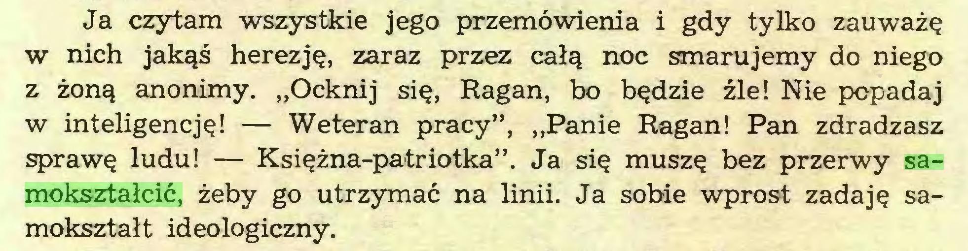 """(...) Ja czytam wszystkie jego przemówienia i gdy tylko zauważę w nich jakąś herezję, zaraz przez całą noc smarujemy do niego z żoną anonimy. """"Ocknij się, Ragan, bo będzie źle! Nie popadaj w inteligencję! — Weteran pracy"""", """"Panie Ragan! Pan zdradzasz sprawę ludu! — Księżna-patriotka"""". Ja się muszę bez przerwy samokształcić, żeby go utrzymać na linii. Ja sobie wprost zadaję samokształt ideologiczny..."""