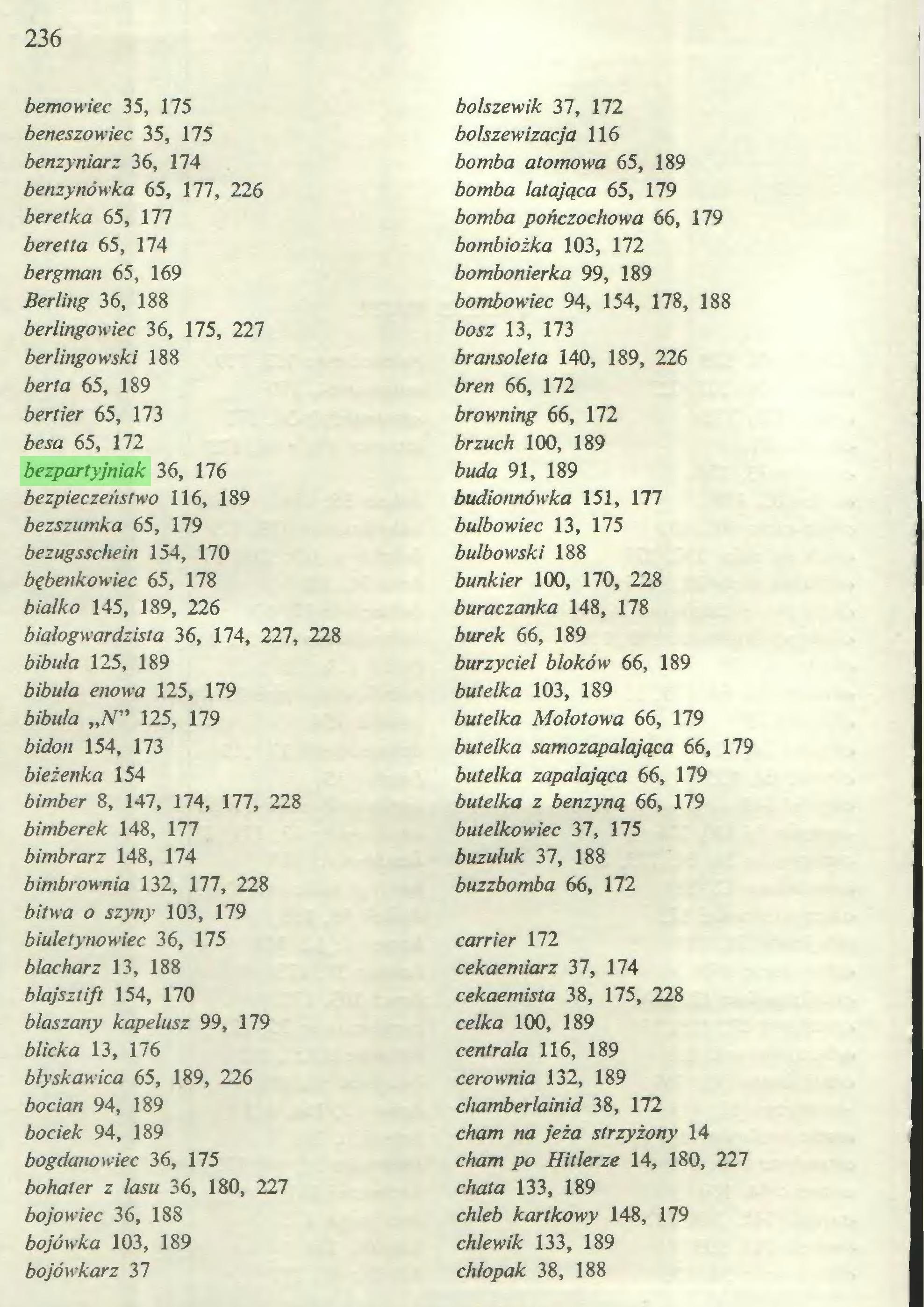 """(...) 236 l bemowiec 35, 175 beneszowiec 35, 175 benzyniarz 36, 174 benzynówka 65, 177, 226 beretka 65, 177 beretta 65, 174 bergman 65, 169 Berling 36, 188 berlingowiec 36, 175, 227 berlingowski 188 berta 65, 189 bertier 65, 173 besa 65, 172 bezpartyjniak 36, 176 bezpieczeństwo 116, 189 bezszumka 65, 179 bezugsschein 154, 170 bębenkowiec 65, 178 białko 145, 189, 226 białogwardzista 36, 174, 227, 228 bibuła 125, 189 bibuła enowa 125, 179 bibuła """"N"""" 125, 179 bidon 154, 173 bieżenka 154 bimber 8, 147, 174, 177, 228 bimberek 148, 177 bimbrarz 148, 174 bimbrownia 132, 177, 228 bitwa o szyny 103, 179 biuletynowiec 36, 175 blacharz 13, 188 błajsztift 154, 170 blaszany kapelusz 99, 179 blicka 13, 176 błyskawica 65, 189, 226 bocian 94, 189 bociek 94, 189 bogdanowiec 36, 175 bohater z lasu 36, 180, 227 bojowiec 36, 188 bojówka 103, 189 bojówkarz 37 bolszewik 37, 172 bolszewizacja 116 bomba atomowa 65, 189 bomba latająca 65, 179 bomba pończochowa 66, 179 bombiożka 103, 172 bombonierka 99, 189 bombowiec 94, 154, 178, 188 bosz 13, 173 bransoleta 140, 189, 226 bren 66, 172 browning 66, 172 brzuch 100, 189 buda 91, 189 budionnówka 151, 177 bulbowiec 13, 175 bulbowski 188 bunkier 100, 170, 228 buraczanka 148, 178 burek 66, 189 burzyciel bloków 66, 189 butelka 103, 189 butelka Mołotowa 66, 179 butelka samozapalająca 66, 179 butelka zapalająca 66, 179 butelka z benzyną 66, 179 butelkowiec 37, 175 buzułuk 37, 188 buzzbomba 66, 172 carrier 172 cekaemiarz 37, 174 cekaemista 38, 175, 228 celka 100, 189 centrala 116, 189 cerownia 132, 189 chamberlainid 38, 172 cham na jeża strzyżony 14 cham po Hitlerze 14, 180, 227 chata 133, 189 chleb kartkowy 148, 179 chlewik 133, 189 chłopak 38, 188..."""