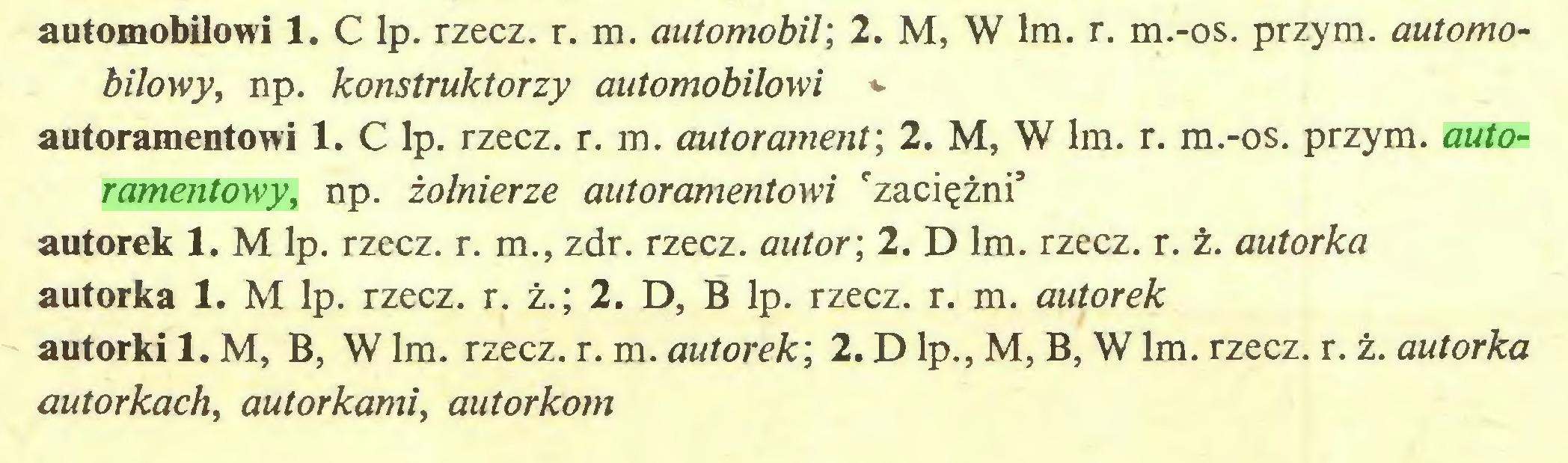 (...) automobilowi 1. C lp. rzecz. r. m. automobil; 2. M, W lm. r. m.-os. przym. automobilowy, np. konstruktorzy automobilowi v autoramentowi 1. C lp. rzecz. r. m. autorament; 2. M, W lm. r. m.-os. przym. autoramentowy, np. żołnierze autoramentowi 'zaciężni* autorek 1. M lp. rzecz. r. m., zdr. rzecz, autor; 2. D lm. rzecz. r. ż. autorka autorka 1. M lp. rzecz. r. ż.; 2. D, B lp. rzecz. r. m. autorek autorki 1. M, B, W lm. rzecz. r. m. autorek; 2. D lp., M, B, W lm. rzecz. r. ż. autorka autorkach, autorkami, autorkom...