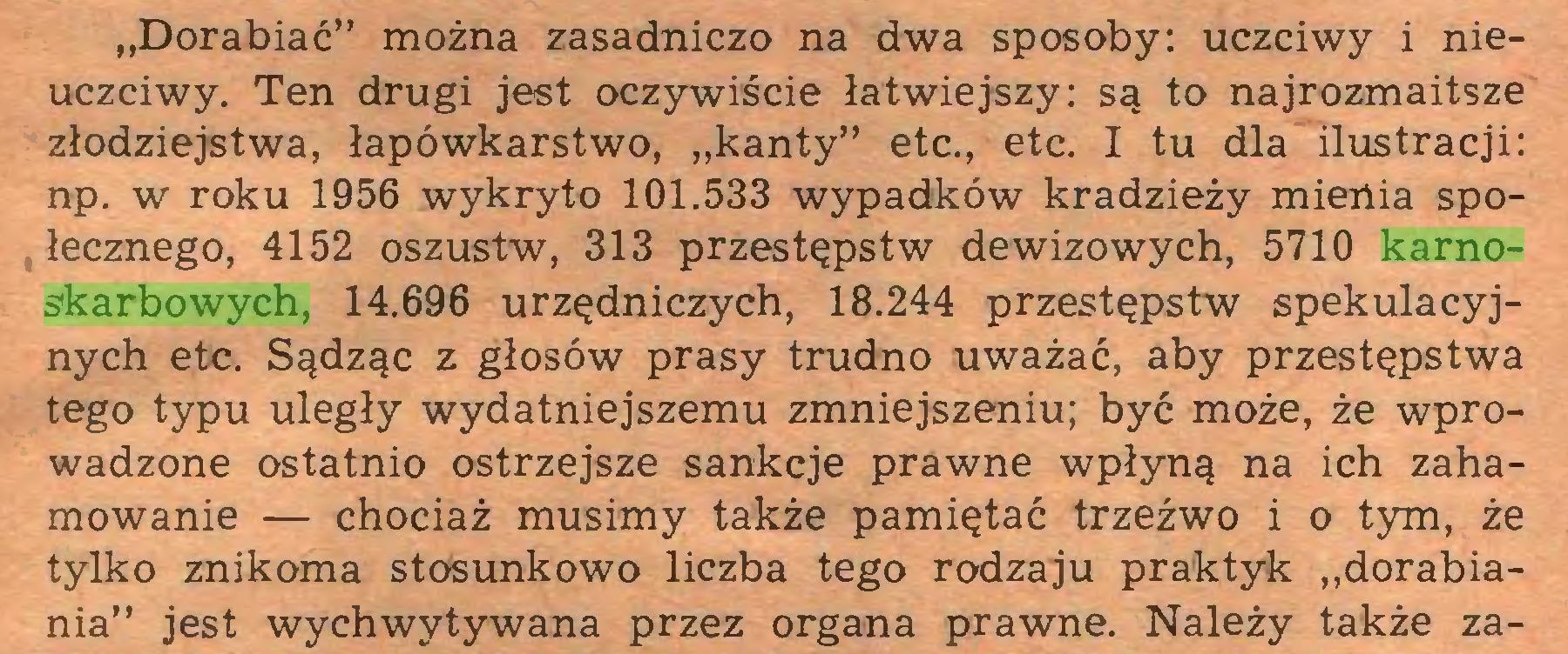 """(...) """"Dorabiać"""" można zasadniczo na dwa sposoby: uczciwy i nieuczciwy. Ten drugi jest oczywiście łatwiejszy: są to najrozmaitsze złodziejstwa, łapówkarstwo, """"kanty"""" etc., etc. I tu dla ilustracji: np. w roku 1956 wykryto 101.533 wypadków kradzieży mienia społecznego, 4152 oszustw, 313 przestępstw dewizowych, 5710 karnoskarbowych, 14.696 urzędniczych, 18.244 przestępstw spekulacyjnych etc. Sądząc z głosów prasy trudno uważać, aby przestępstwa tego typu uległy wydatniejszemu zmniejszeniu; być może, że wprowadzone ostatnio ostrzejsze sankcje prawne wpłyną na ich zahamowanie — chociaż musimy także pamiętać trzeźwo i o tym, że tylko znikoma stosunkowo liczba tego rodzaju praktyk """"dorabiania"""" jest wychwytywana przez organa prawne. Należy także za..."""