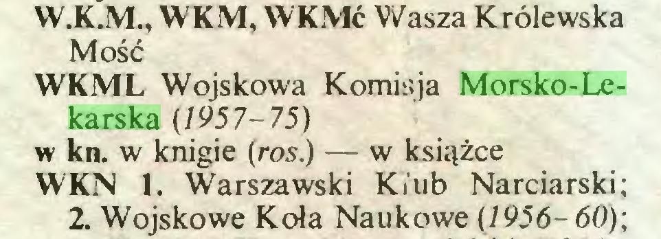 (...) W.K.M., WKM, WKMć Wasza Królewska Mość WKML Wojskowa Komisja Morsko-Lekarska (1957-75) w kn. w knigie (ros.) — w książce WKN 1. Warszawski Kiub Narciarski; 2. Wojskowe Koła Naukowe (7956-60);...