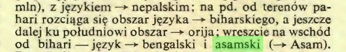 (...) min), z językiem —*■ nepalskim; na pd. od terenów pahari rozciąga się obszar języka —► biharskiego, a jeszcze dalej ku południowi obszar —*■ orija; wreszcie na wschód od bihari — język —*• bengalski i asamski (—► Asam)...