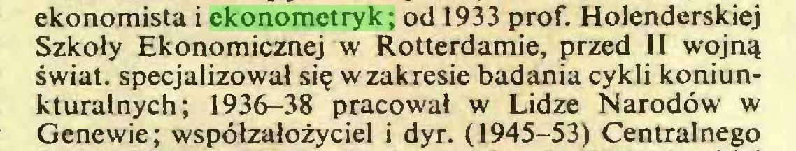 (...) ekonomista i ekonometryk; od 1933 prof. Holenderskiej Szkoły Ekonomicznej w Rotterdamie, przed II wojną świat, specjalizował się w zakresie badania cykli koniunkturalnych; 1936-38 pracował w Lidze Narodów w Genewie; współzałożyciel i dyr. (1945-53) Centralnego...