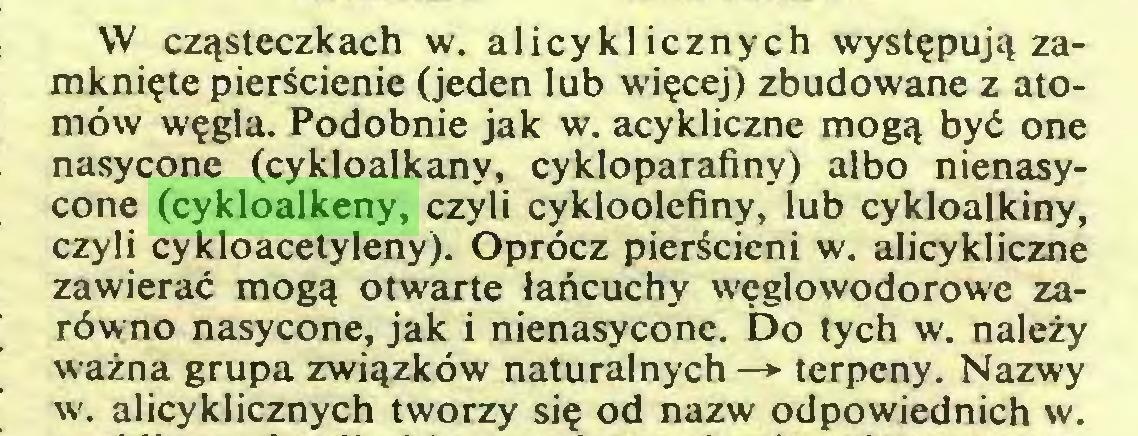 (...) W czqsteczkach w. alicykl icznych wystepujq zamkniete pierScienie (jeden lub wiecej) zbudowane z atomöw wegla. Podobnie jak w. acykliczne mogq byd one nasycone (cykloalkany, cykloparafiny) albo nienasycone (cykloalkeny, czyli cykloolefiny, lub cykloalkiny, czyli cykloacetyleny). Opröcz pieräcieni w. alicykliczne zawierac mogq otwarte lartcuchy weglowodorowe zaröwno nasycone, jak i nienasycone. Do tych w. nalezy wazna grupa zwiqzköw naturalnych —► terpeny. Nazwy w. alicyklicznych tworzy sie od nazw odpowiednich w...
