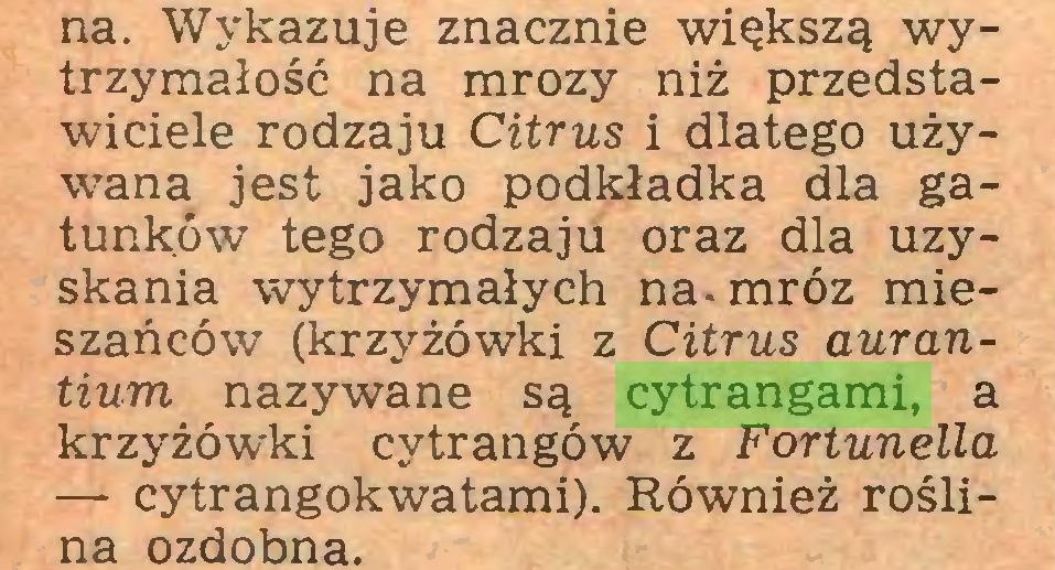 (...) na. Wykazuje znacznie większą wytrzymałość na mrozy niż przedstawiciele rodzaju Citrus i dlatego używana jest jako podkładka dla gatunków tego rodzaju oraz dla uzyskania wytrzymałych na. mróz mieszańców (krzyżówki z Citrus aurantium nazywane są cytrangami, a krzyżówki cytrangów z Fortunella — cytrangokwatami). Również roślina ozdobna...