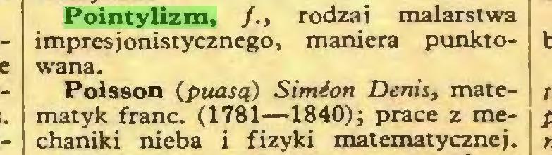 (...) Pointylizm, /., rodzai malarstwa impresjonistycznego, maniera punktoPoisson (puasą) Simion Denis, matematyk franc. (1781—1840); prace z mechaniki nieba i fizyki matematycznej...