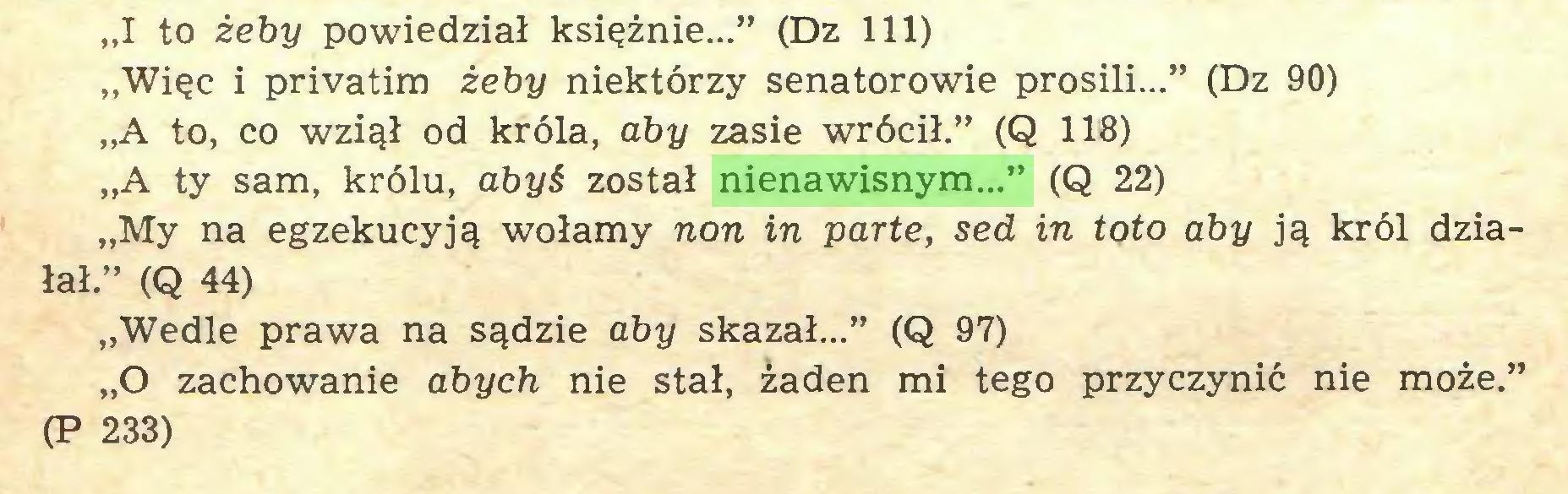 """(...) """"I to żeby powiedział księżnie..."""" (Dz 111) """"Więc i privatim żeby niektórzy senatorowie prosili..."""" (Dz 90) """"A to, co wziął od króla, aby zasie wrócił."""" (Q 118) """"A ty sam, królu, abyś został nienawisnym..."""" (Q 22) """"My na egzekucyją wołamy non in parte, sed in toto aby ją król działał."""" (Q 44) """"Wedle prawa na sądzie aby skazał..."""" (Q 97) """"O zachowanie abych nie stał, żaden mi tego przyczynić nie może."""" (P 233)..."""