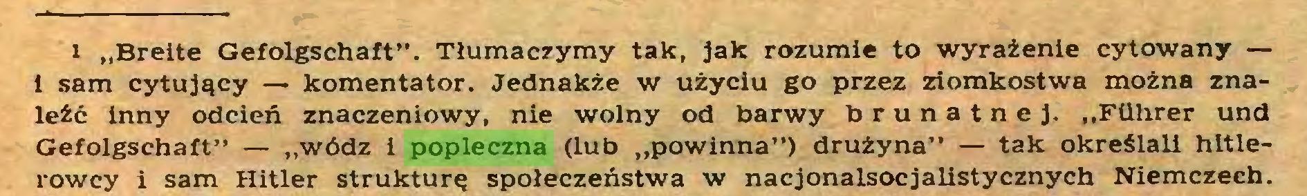 """(...) ii """"Breite Gefolgschaft"""". Tłumaczymy tak, jak rozumie to wyrażenie cytowany — 1 sam cytujący — komentator. Jednakże w użyciu go przez ziomkostwa można znaleźć inny odcień znaczeniowy, nie wolny od barwy brunatnej. """"Führer und Gefolgschaft"""" — """"wódz i popleczna (lub """"powinna"""") drużyna"""" — tak określali hitlerowcy i sam Hitler strukturę społeczeństwa w nacjonalsocjalistycznych Niemczech..."""