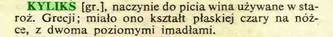 (...) KYLIKS [gr.], naczynie do picia wina używane w staroż. Grecji; miało ono kształt płaskiej czary na nóżce, z dwoma poziomymi imadłami...