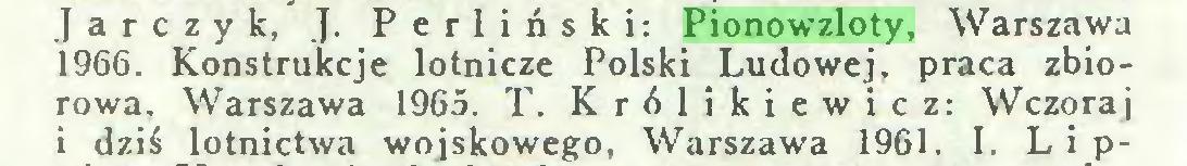 (...) Jarczyk, J. Perliński: Pionowzloty, Warszawa 1966. Konstrukcje lotnicze Polski Ludowej, praca zbiorowa, Warszawa 1965. T. Królikiewicz: Wczoraj i dziś lotnictwa wojskowego, Warszawa 1961. I. Lip...