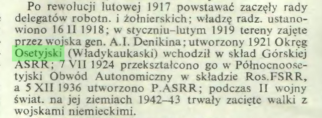 (...) Po rewolucji lutowej 1917 powstawać zaczęły rady delegatów robotn. i żołnierskich; władzę radź. ustanowiono 16 II 1918; w styczniu-lutym 1919 tereny zajęte przez wojska gen. A.I. Denikina; utworzony 1921 Okręg Osetyjski (Władykaukaski) wchodził w skład Górskiej ASRR; 7 VII 1924 przekształcono go w Północnoosetyjski Obwód Autonomiczny w składzie Ros.FSRR, a 5 XII 1936 utworzono P.ASRR; podczas II wojny świat, na jej ziemiach 1942-43 trwały zacięte walki z wojskami niemieckimi...