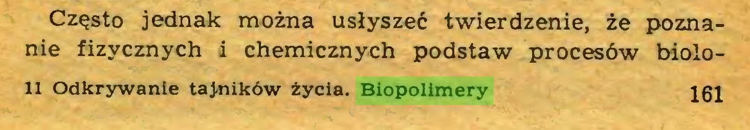 (...) Często jednak można usłyszeć twierdzenie, że poznanie fizycznych i chemicznych podstaw procesów biolo11 Odkrywanie tajników życia. Biopolimery 161...
