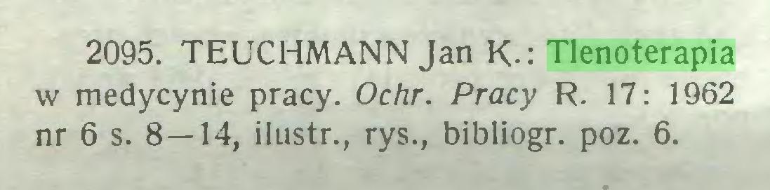 (...) 2095. TEUCHMANN Jan K-: Tlenoterapia w medycynie pracy. Ochr. Pracy R. 17: 1962 nr 6 s. 8—14, i lustr., rys., bibliogr. poz. 6...