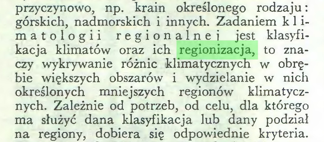 (...) przyczynowo, np. krain określonego rodzaju: górskich, nadmorskich i innych. Zadaniem klimatologii regionalne i jest klasyfikacja klimatów oraz ich regionizacja, to znaczy wykrywanie różnic klimatycznych w obrębie większych obszarów i wydzielanie w nich określonych mniejszych regionów klimatycznych. Zależnie od potrzeb, od celu, dla którego ma służyć dana klasyfikacja lub dany podział na regiony, dobiera się odpowiednie kryteria...